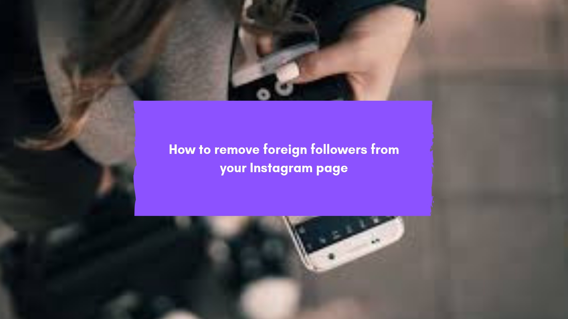 How to remove foreign followers from your Instagram page