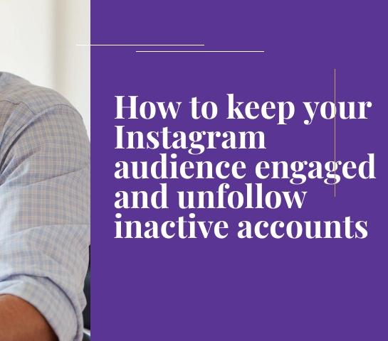 How to keep your Instagram audience engaged and unfollow inactive accounts